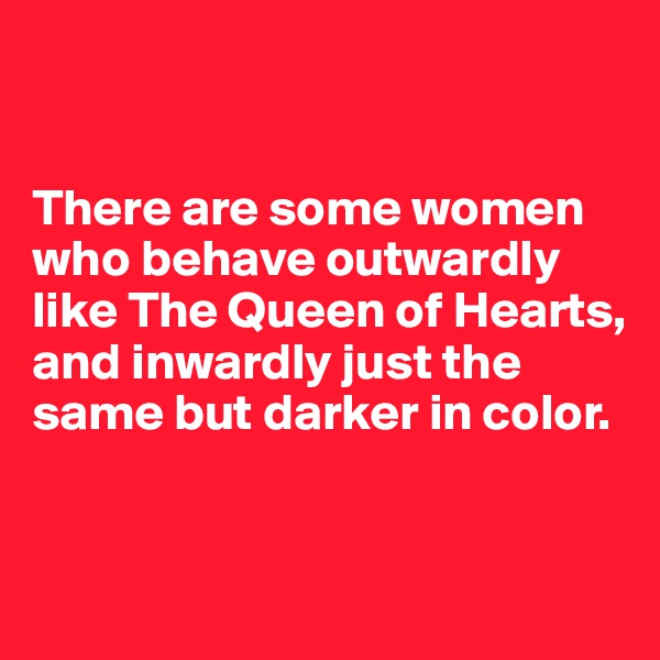 There are some women who behave outwardly like The Queen of Hearts, and inwardly just the same but darker in color.