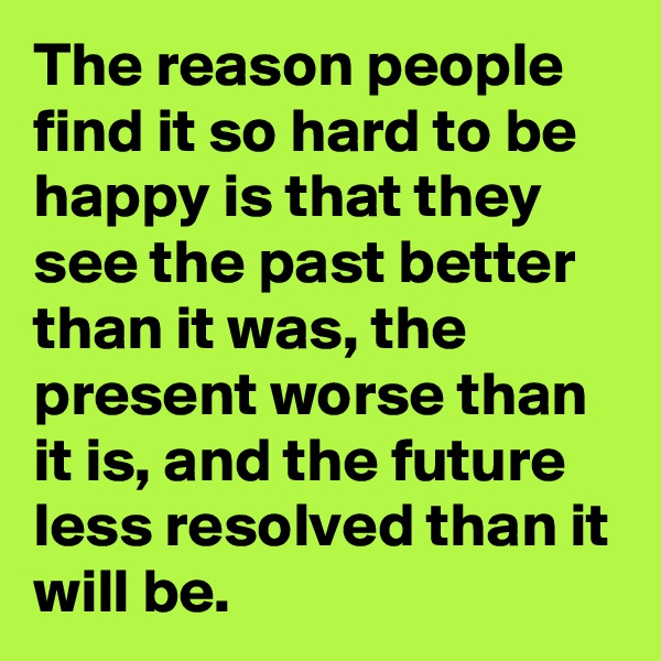 The reason people find it so hard to be happy is that they see the past better than it was, the present worse than it is, and the future less resolved than it will be.
