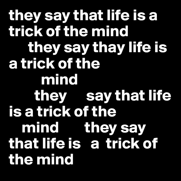 they say that life is a trick of the mind              they say thay life is a trick of the               mind                 they      say that life is a trick of the      mind        they say that life is   a  trick of the mind