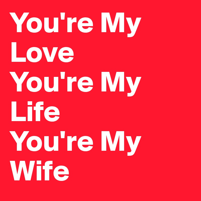 Youre My Love Youre My Life Youre My Wife Post By Steviegyro On