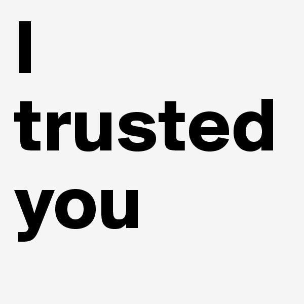 I trusted you