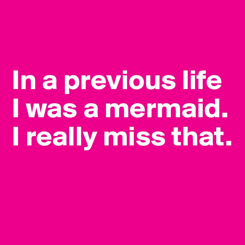 In a previous life I was a mermaid. I really miss that.