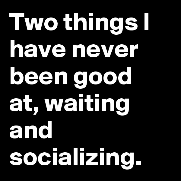 Two things I have never been good at, waiting and socializing.