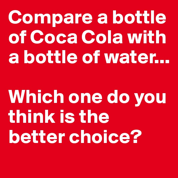 Compare a bottle of Coca Cola with a bottle of water...  Which one do you think is the better choice?