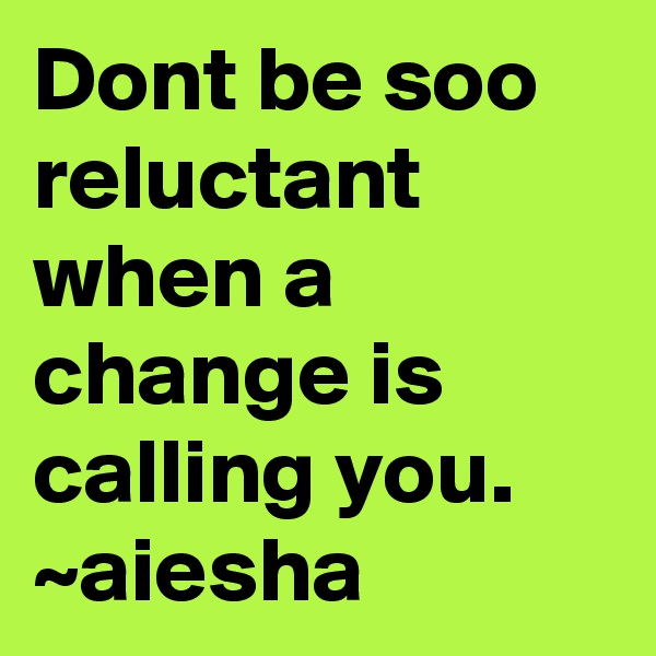 Dont be soo reluctant when a change is calling you.  ~aiesha