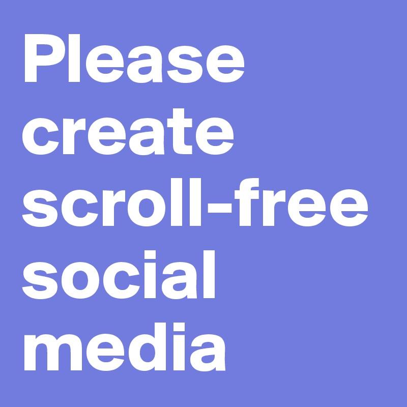 Please create scroll-free social media