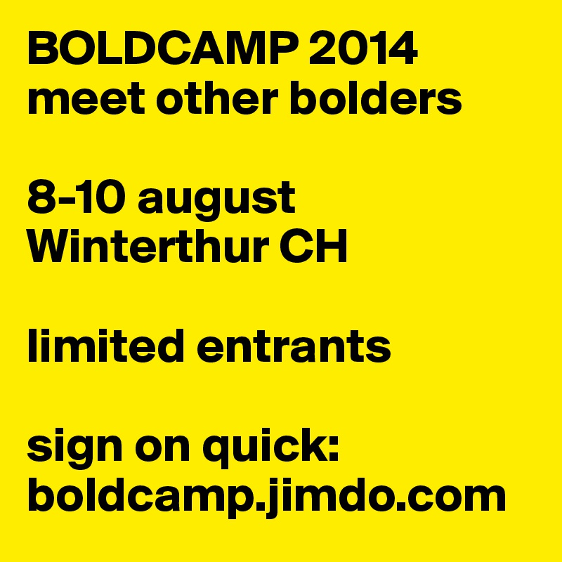 BOLDCAMP 2014 meet other bolders  8-10 august Winterthur CH  limited entrants  sign on quick: boldcamp.jimdo.com