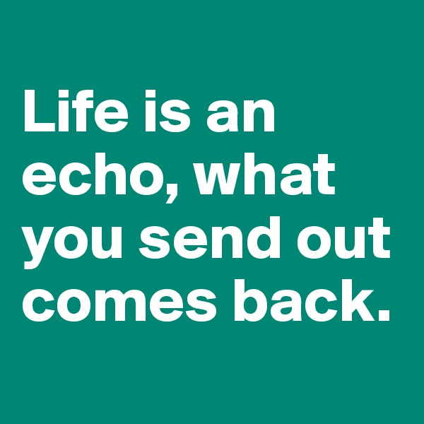 Life is an echo, what you send out comes back.