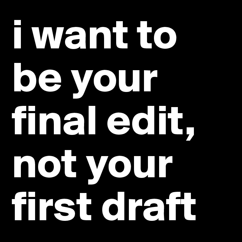 i want to be your final edit, not your first draft