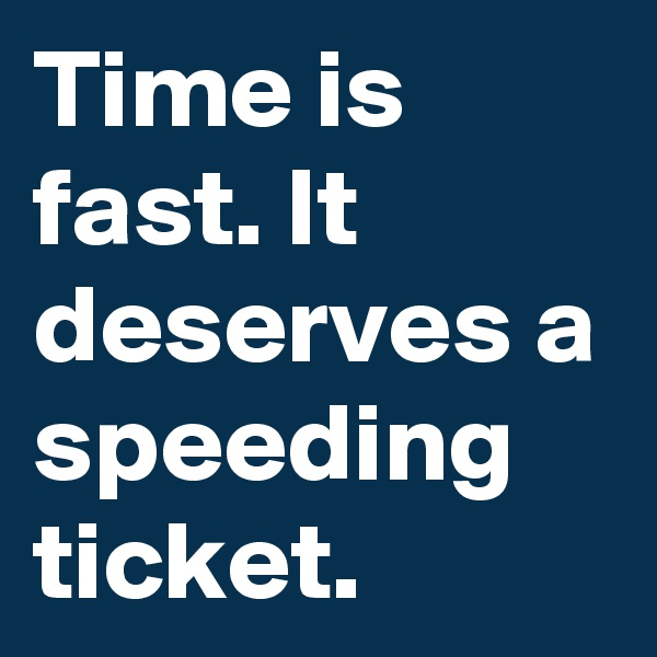 Time is fast. It deserves a speeding ticket.