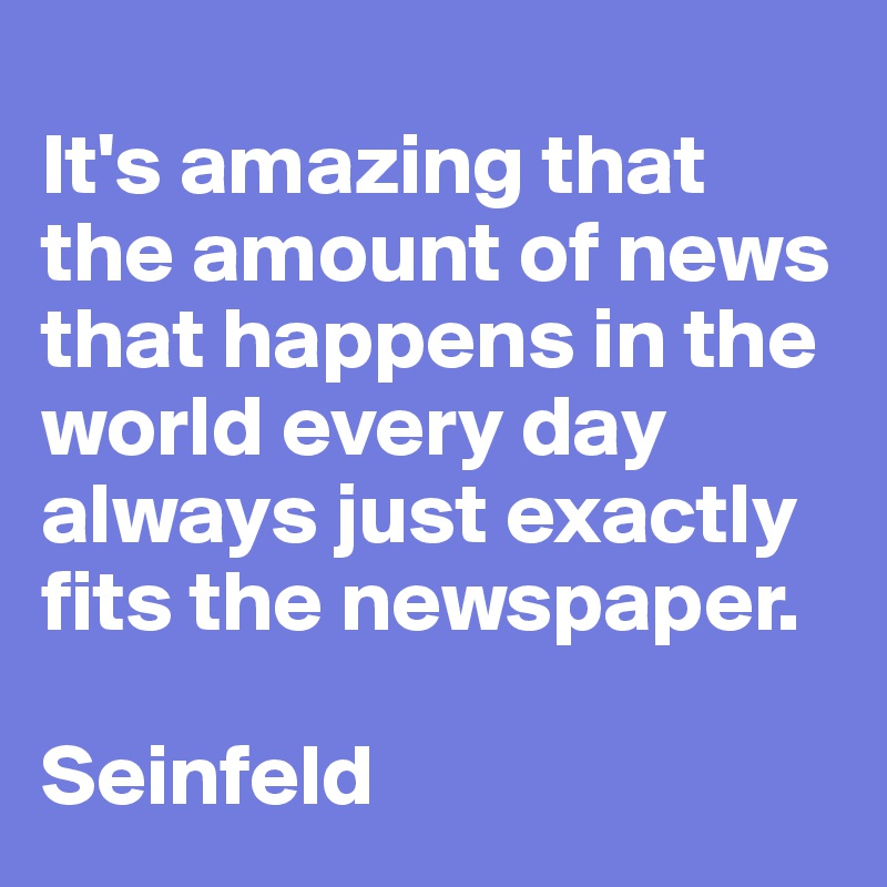 It's amazing that the amount of news that happens in the world every day always just exactly fits the newspaper.  Seinfeld