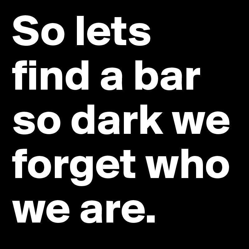 So lets find a bar so dark we forget who we are.