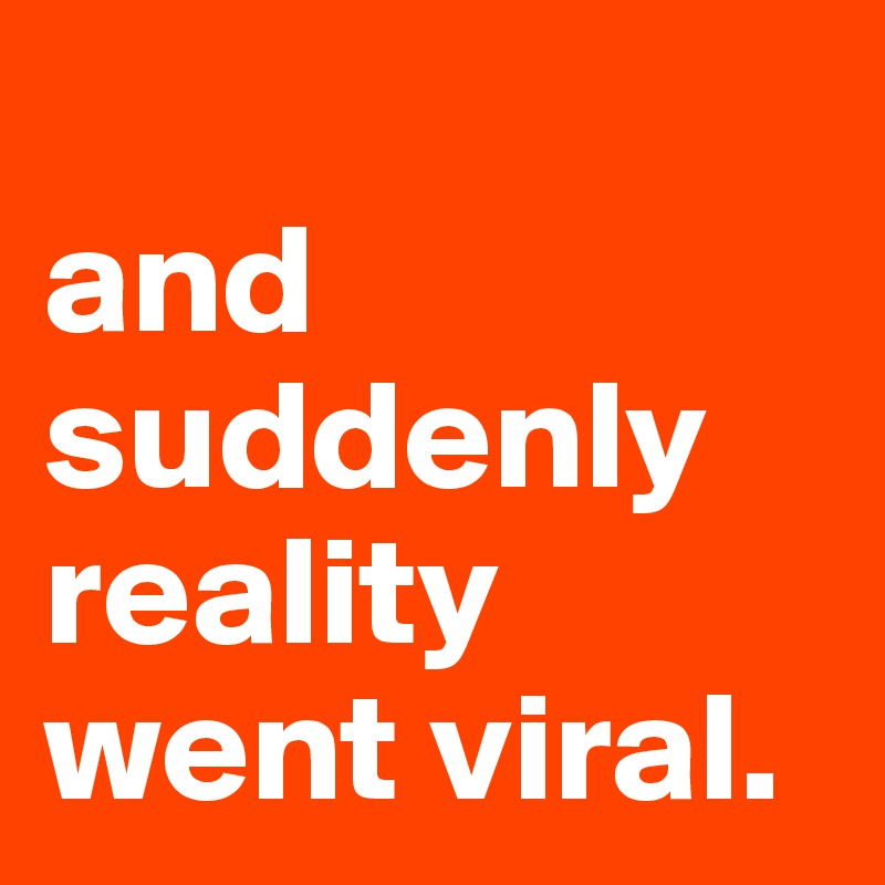 and suddenly reality went viral.