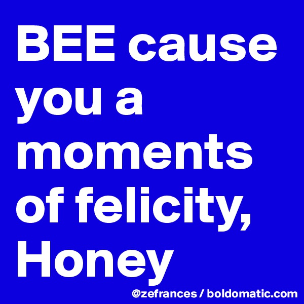BEE cause you a moments of felicity, Honey