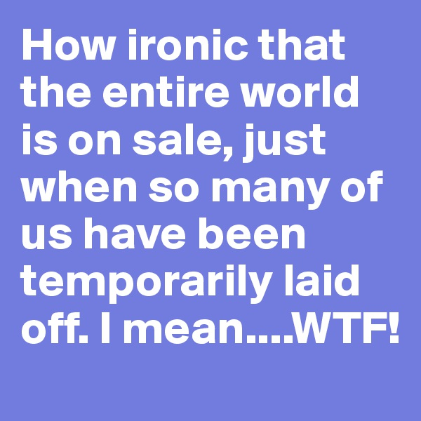 How ironic that the entire world is on sale, just when so many of us have been temporarily laid off. I mean....WTF!