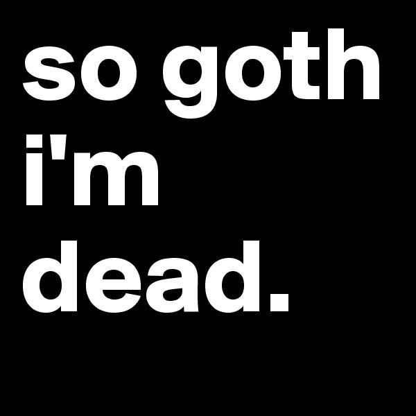 so goth i'm dead.