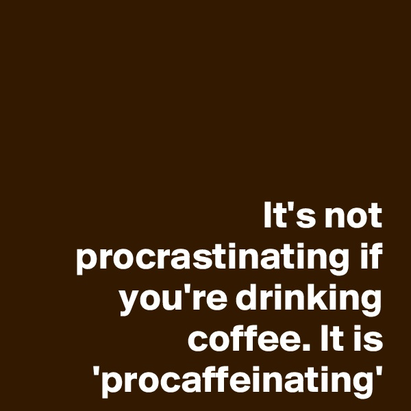 It's not procrastinating if you're drinking coffee. It is 'procaffeinating'