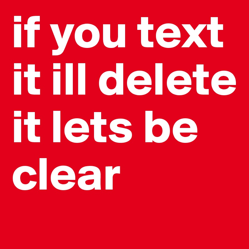 if you text it ill delete it lets be clear