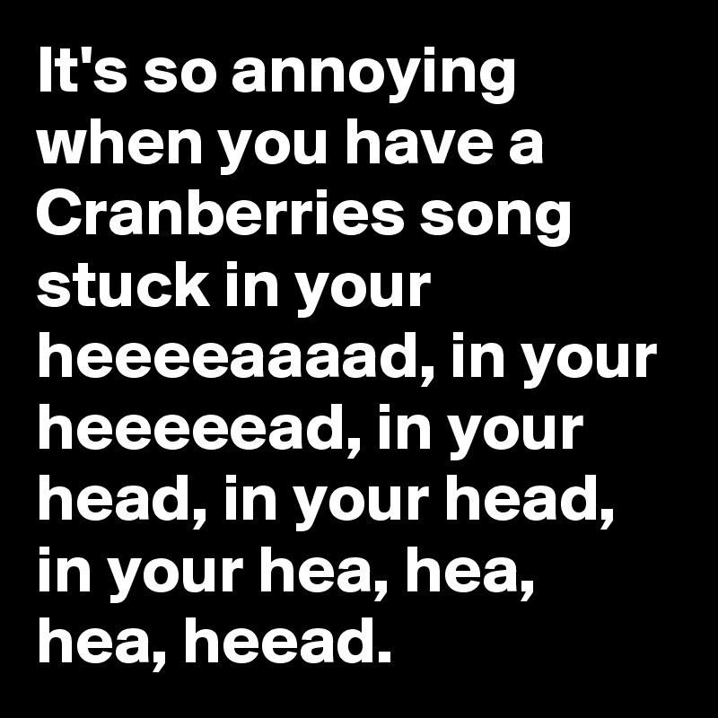 It's so annoying when you have a Cranberries song stuck in your heeeeaaaad, in your heeeeead, in your head, in your head, in your hea, hea, hea, heead.
