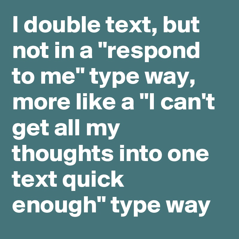 "I Double Text, But Not In A ""respond To Me"" Type Way, More"