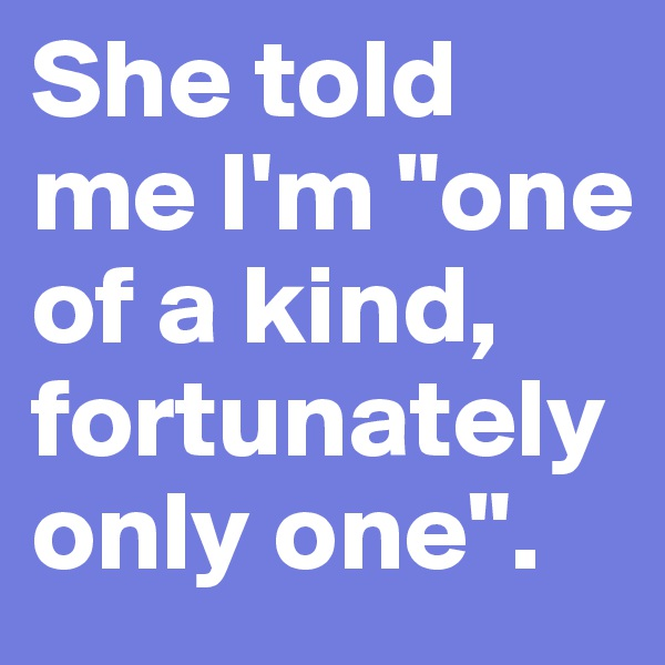 """She told me I'm """"one of a kind, fortunately only one""""."""
