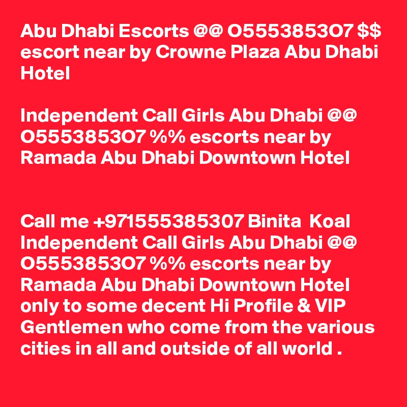 Abu Dhabi Escorts @@ O5553853O7 $$ escort near by Crowne Plaza Abu Dhabi Hotel  Independent Call Girls Abu Dhabi @@ O5553853O7 %% escorts near by Ramada Abu Dhabi Downtown Hotel   Call me +971555385307 Binita  Koal Independent Call Girls Abu Dhabi @@ O5553853O7 %% escorts near by Ramada Abu Dhabi Downtown Hotel only to some decent Hi Profile & VIP Gentlemen who come from the various cities in all and outside of all world .