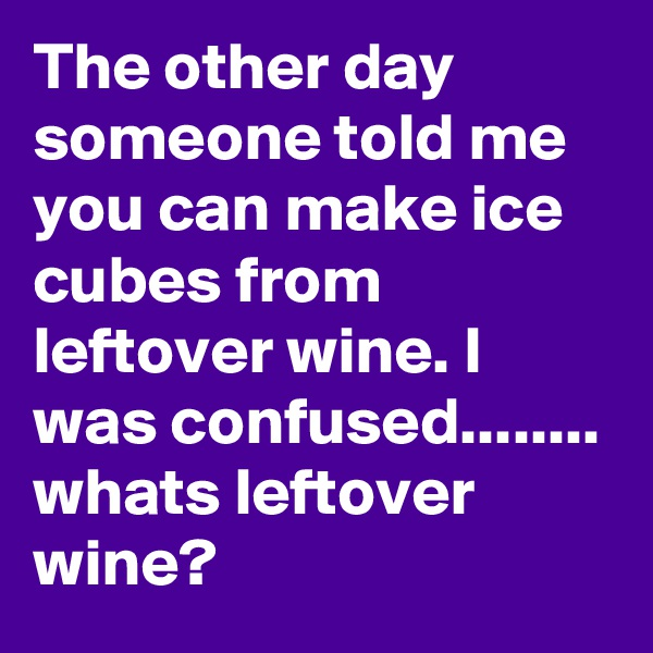 The other day someone told me you can make ice cubes from leftover wine. I was confused........ whats leftover wine?