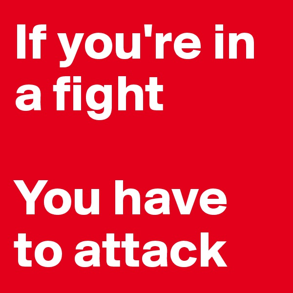 If you're in a fight  You have to attack