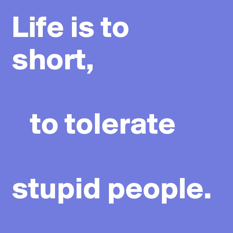 Life is to short,     to tolerate                                          stupid people.