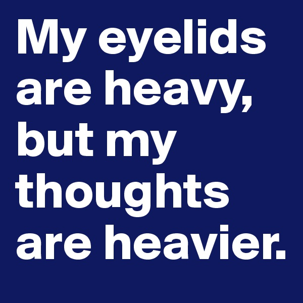 My eyelids are heavy, but my thoughts are heavier.