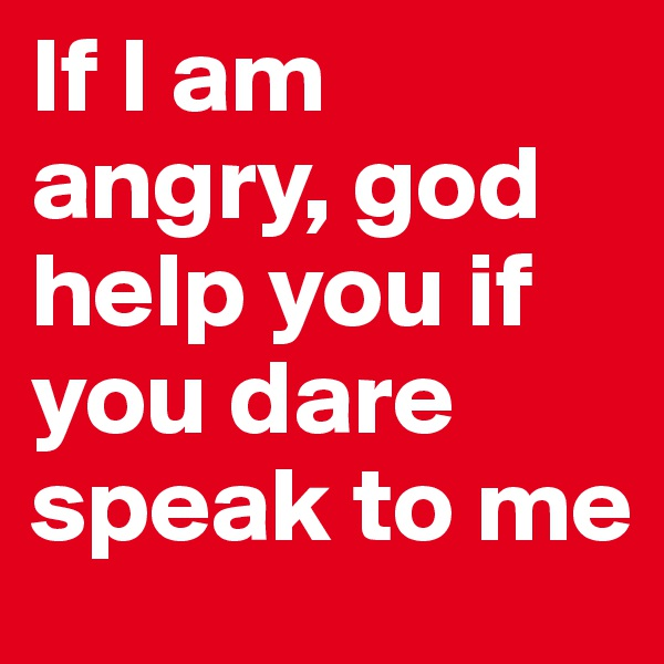 If I am angry, god help you if you dare speak to me