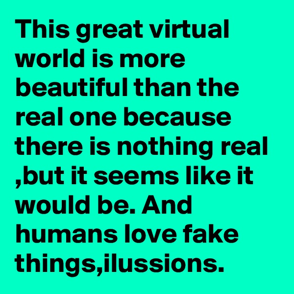 This great virtual world is more beautiful than the real one because there is nothing real ,but it seems like it would be. And humans love fake things,ilussions.