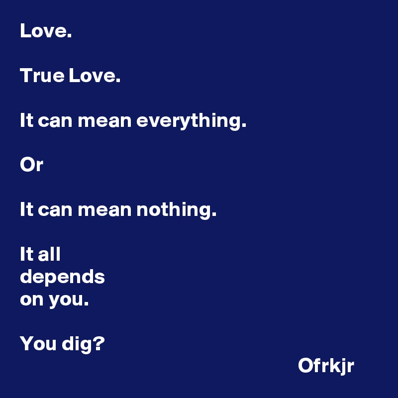 Love.   True Love.  It can mean everything.  Or   It can mean nothing.   It all  depends  on you.   You dig?                                                                    Ofrkjr