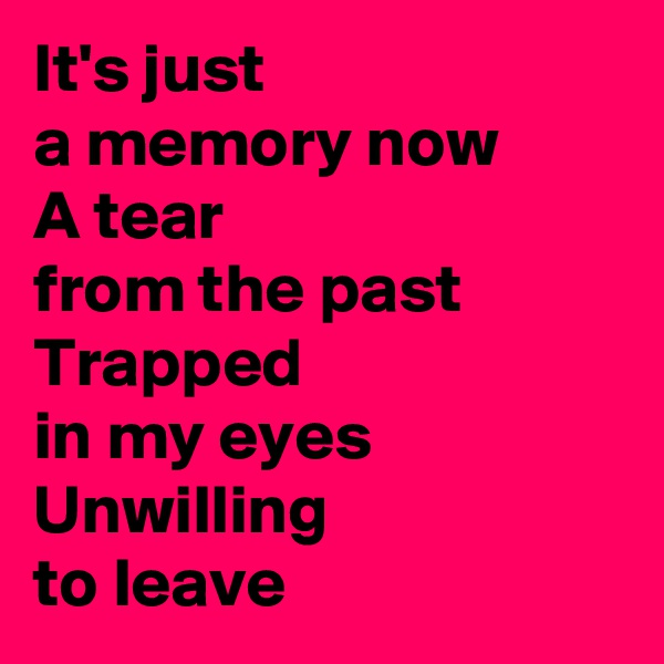 It's just  a memory now A tear  from the past Trapped  in my eyes Unwilling  to leave
