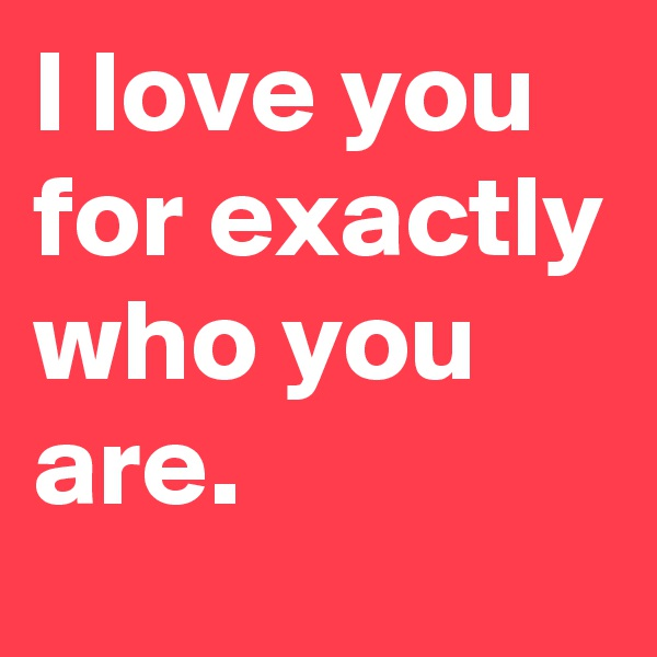 I love you for exactly who you are.