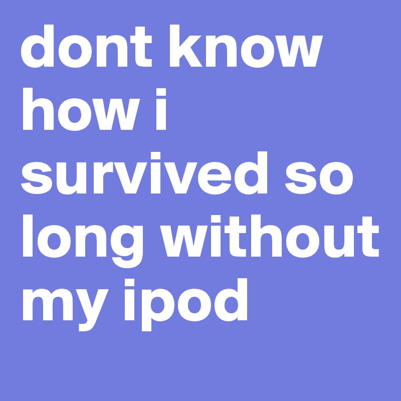 dont know how i survived so long without my ipod
