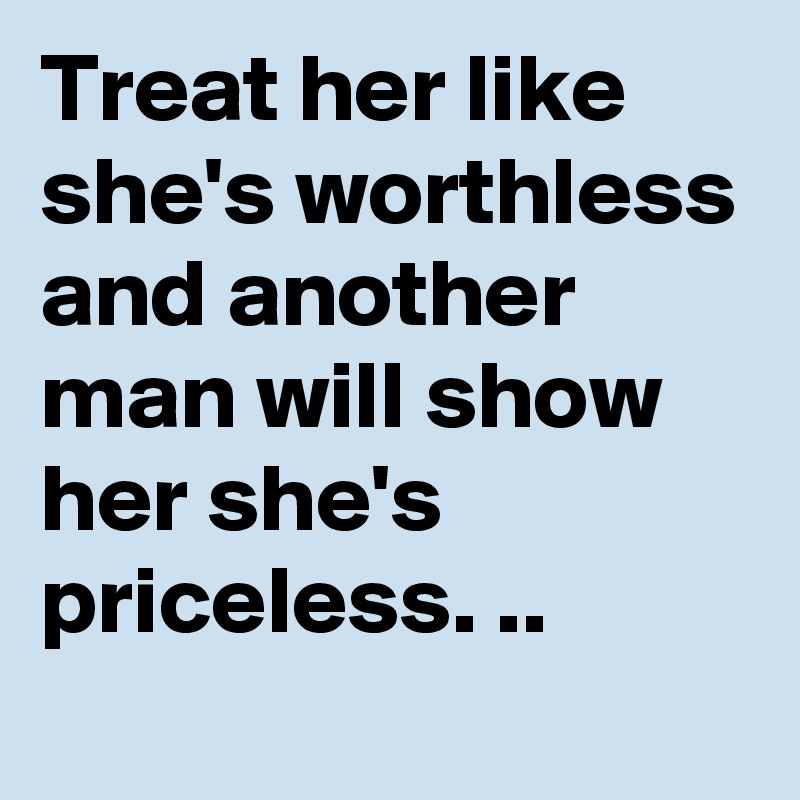 Treat her like she's worthless and another man will show her she's priceless. ..