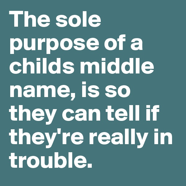 The sole purpose of a childs middle name, is so they can tell if they're really in trouble.
