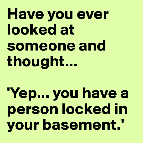 Have you ever looked at someone and thought...  'Yep... you have a person locked in your basement.'