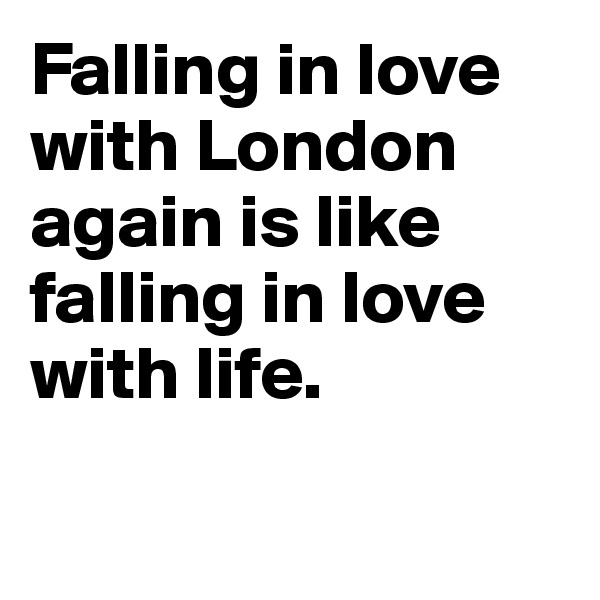 Falling in love with London again is like falling in love with life.