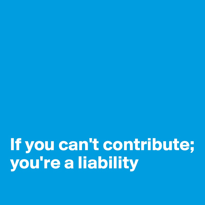 If you can't contribute; you're a liability