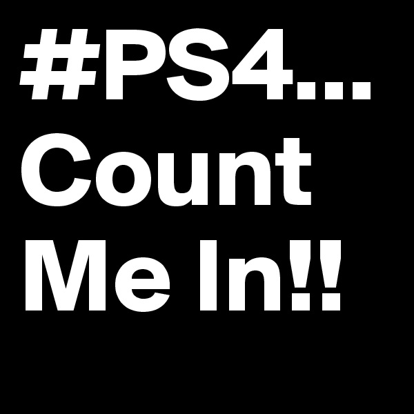 #PS4... Count Me In!!