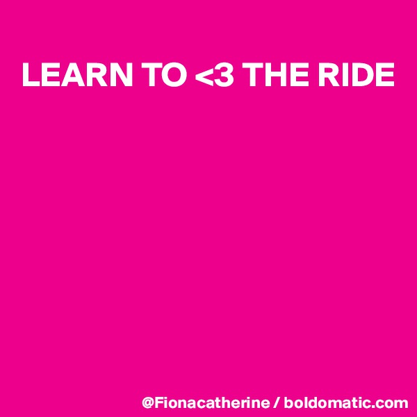LEARN TO <3 THE RIDE