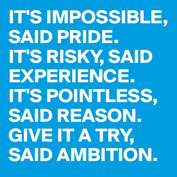 IT'S IMPOSSIBLE, SAID PRIDE.         IT'S RISKY, SAID EXPERIENCE.  IT'S POINTLESS, SAID REASON.      GIVE IT A TRY, SAID AMBITION.
