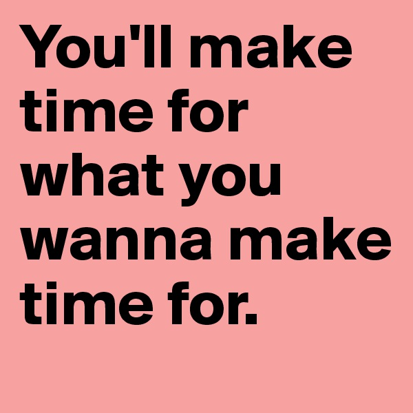 You'll make time for what you wanna make time for.
