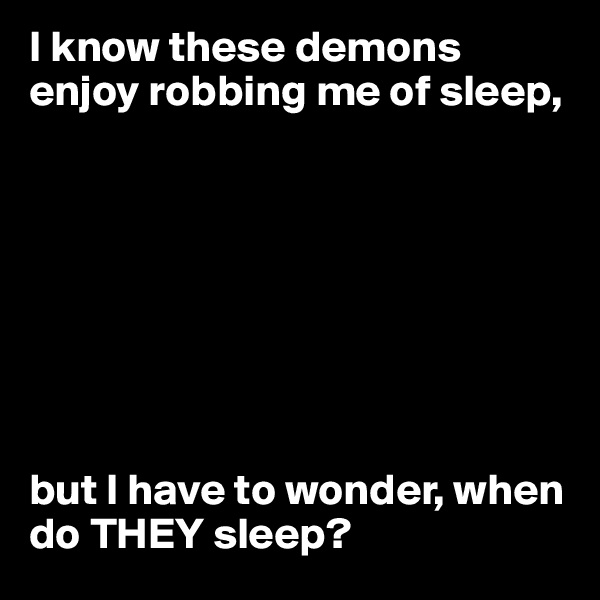I know these demons enjoy robbing me of sleep,         but I have to wonder, when do THEY sleep?