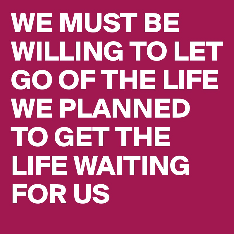 We Must Be Willing To Let Go Of The Life We Planned To Get The Life