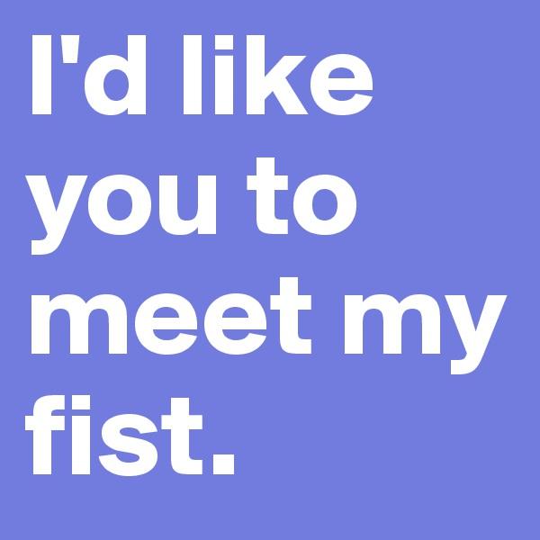 I'd like you to meet my fist.