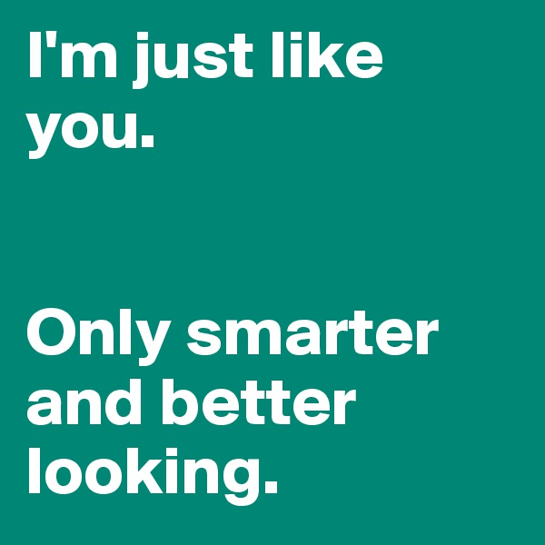 I'm just like you.   Only smarter and better looking.