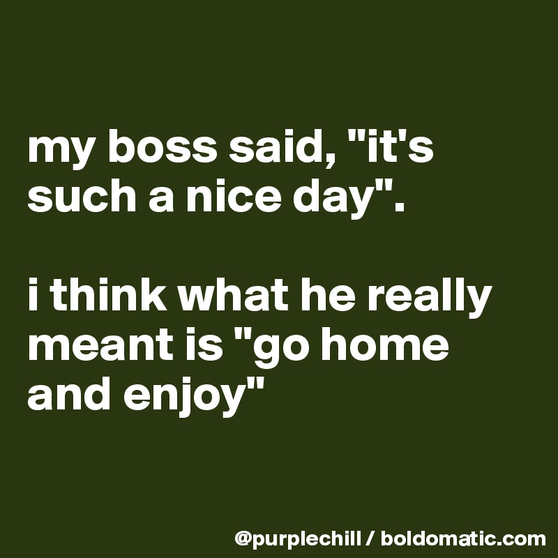 """my boss said, """"it's such a nice day"""".   i think what he really meant is """"go home and enjoy"""""""